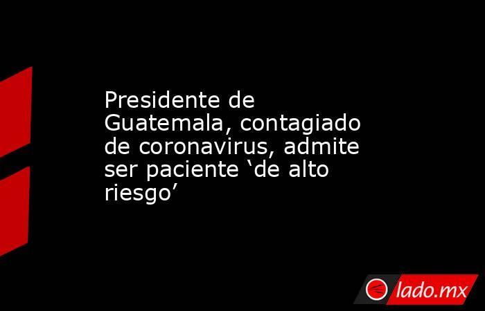 Presidente de Guatemala, contagiado de coronavirus, admite ser paciente 'de alto riesgo'. Noticias en tiempo real