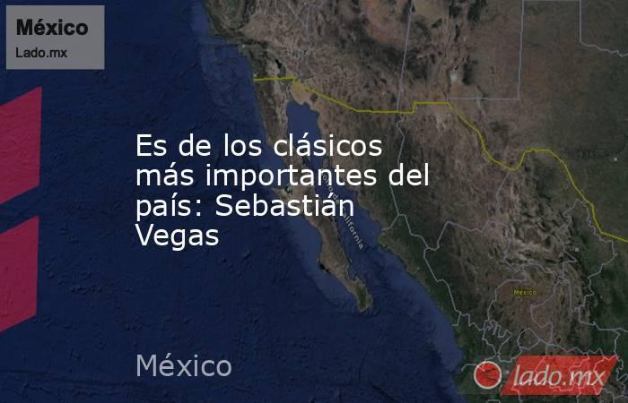 Es de los clásicos más importantes del país: Sebastián Vegas . Noticias en tiempo real
