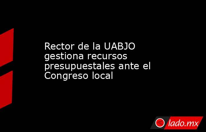 Rector de la UABJO gestiona recursos presupuestales ante el Congreso local. Noticias en tiempo real