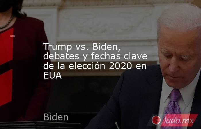 Trump vs. Biden, debates y fechas clave de la elección 2020 en EUA. Noticias en tiempo real