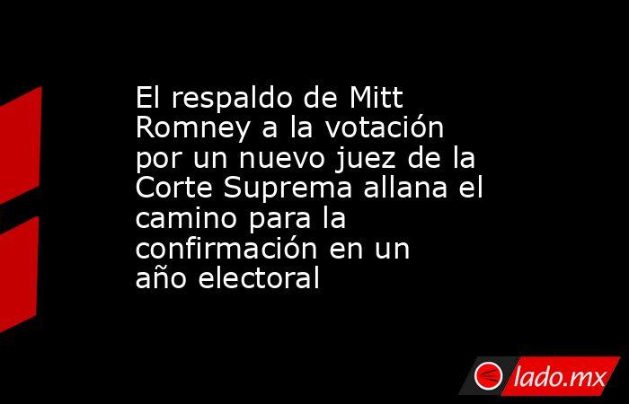 El respaldo de Mitt Romney a la votación por un nuevo juez de la Corte Suprema allana el camino para la confirmación en un año electoral. Noticias en tiempo real