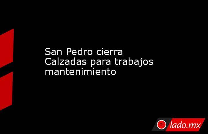 San Pedro cierra Calzadas para trabajos mantenimiento. Noticias en tiempo real
