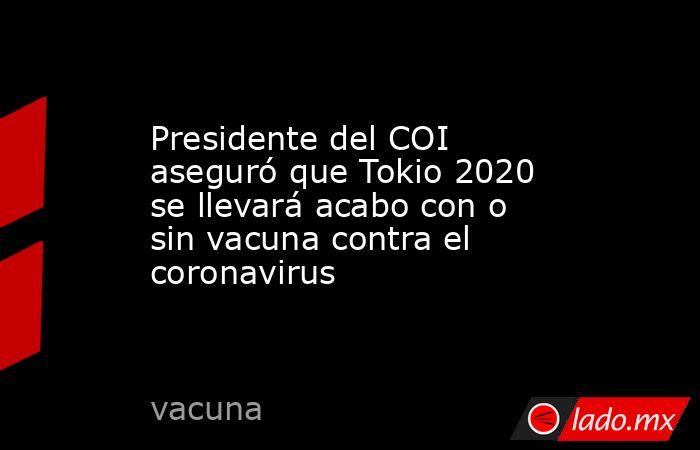 Presidente del COI aseguró que Tokio 2020 se llevará acabo con o sin vacuna contra el coronavirus. Noticias en tiempo real