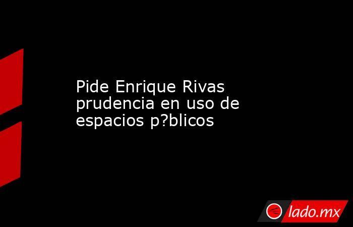 Pide Enrique Rivas prudencia en uso de espacios p?blicos. Noticias en tiempo real