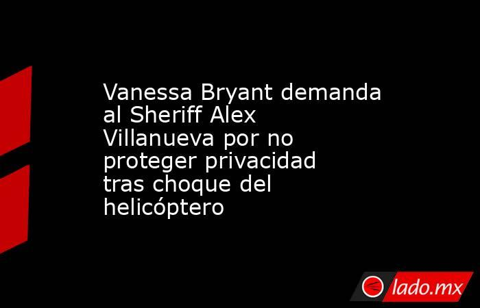 Vanessa Bryant demanda al Sheriff Alex Villanueva por no proteger privacidad tras choque del helicóptero. Noticias en tiempo real