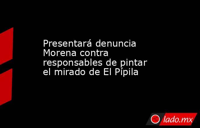 Presentará denuncia Morena contra responsables de pintar el mirado de El Pípila. Noticias en tiempo real