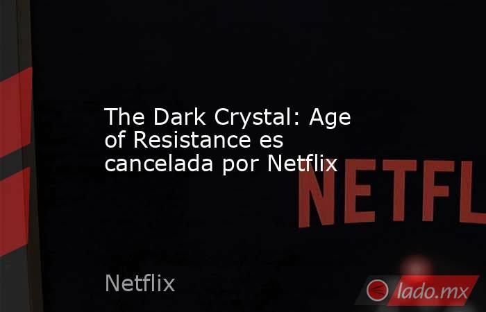 The Dark Crystal: Age of Resistance es cancelada por Netflix. Noticias en tiempo real