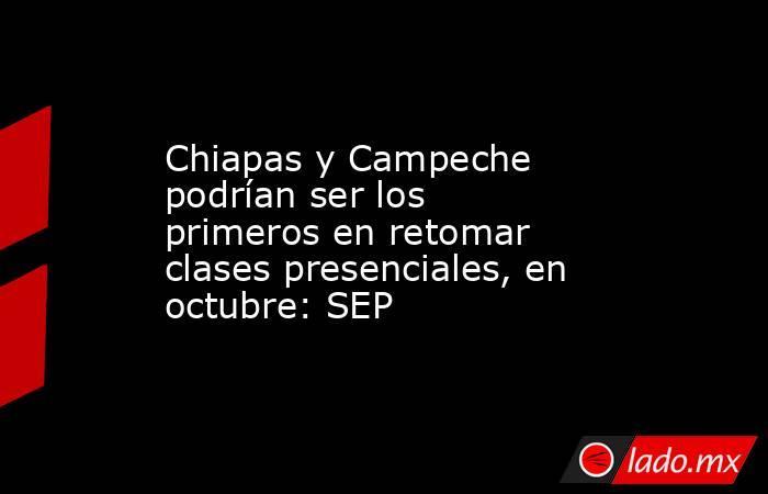 Chiapas y Campeche podrían ser los primeros en retomar clases presenciales, en octubre: SEP. Noticias en tiempo real