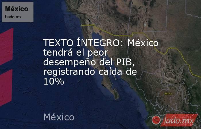 TEXTO ÍNTEGRO: México tendrá el peor desempeño del PIB, registrando caída de 10%. Noticias en tiempo real