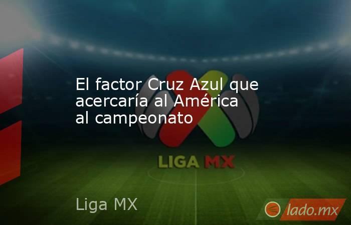 El factor Cruz Azul que acercaría al América al campeonato. Noticias en tiempo real