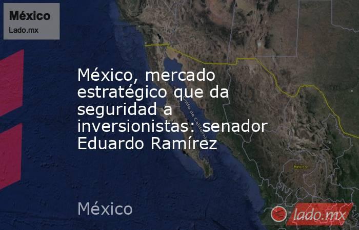 México, mercado estratégico que da seguridad a inversionistas: senador Eduardo Ramírez. Noticias en tiempo real