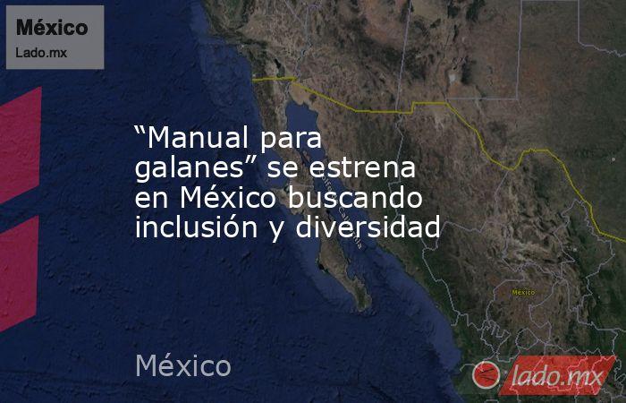 """""""Manual para galanes"""" se estrena en México buscando inclusión y diversidad. Noticias en tiempo real"""