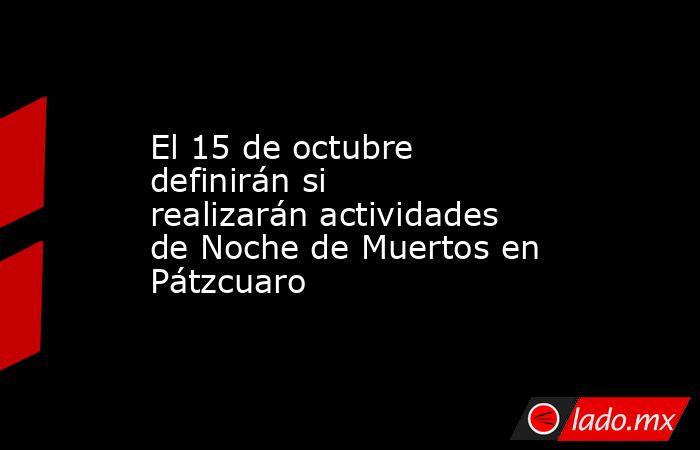El 15 de octubre definirán si realizarán actividades de Noche de Muertos en Pátzcuaro. Noticias en tiempo real