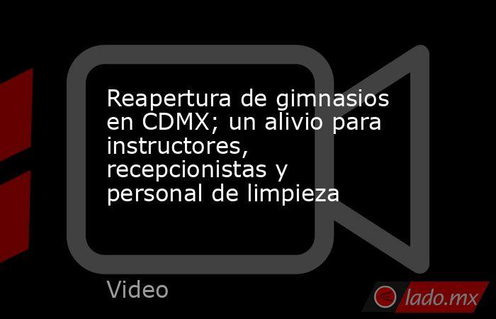 Reapertura de gimnasios en CDMX; un alivio para instructores, recepcionistas y personal de limpieza. Noticias en tiempo real