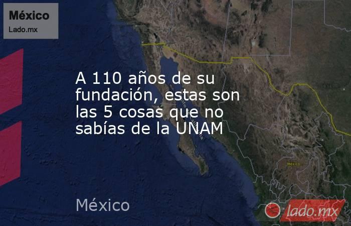 A 110 años de su fundación, estas son las 5 cosas que no sabías de la UNAM. Noticias en tiempo real
