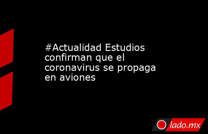 #Actualidad Estudios confirman que el coronavirus se propaga en aviones. Noticias en tiempo real