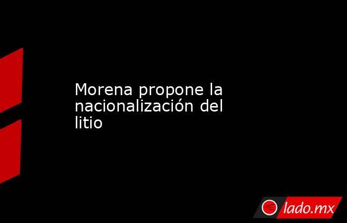 Morena propone la nacionalización del litio. Noticias en tiempo real
