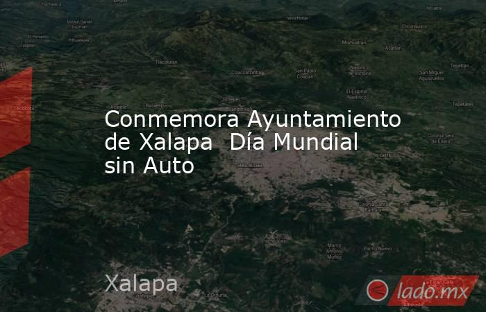 Conmemora Ayuntamiento de Xalapa  Día Mundial sin Auto. Noticias en tiempo real