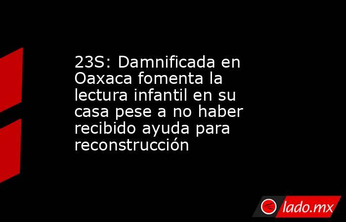 23S: Damnificada en Oaxaca fomenta la lectura infantil en su casa pese a no haber recibido ayuda para reconstrucción. Noticias en tiempo real
