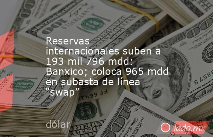 """Reservas internacionales suben a 193 mil 796 mdd: Banxico; coloca 965 mdd en subasta de línea """"swap"""". Noticias en tiempo real"""