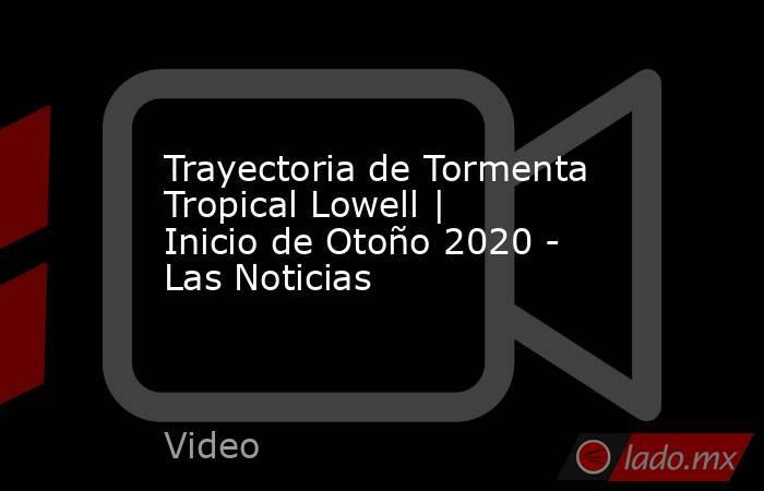 Trayectoria de Tormenta Tropical Lowell | Inicio de Otoño 2020 - Las Noticias. Noticias en tiempo real