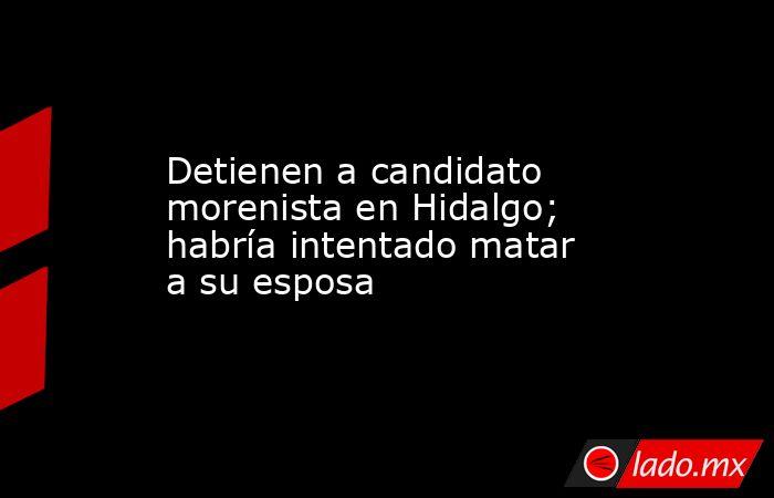Detienen a candidato morenista en Hidalgo; habría intentado matar a su esposa. Noticias en tiempo real