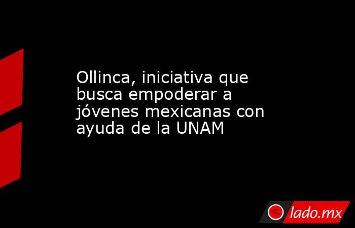 Ollinca, iniciativa que busca empoderar a jóvenes mexicanas con ayuda de la UNAM. Noticias en tiempo real