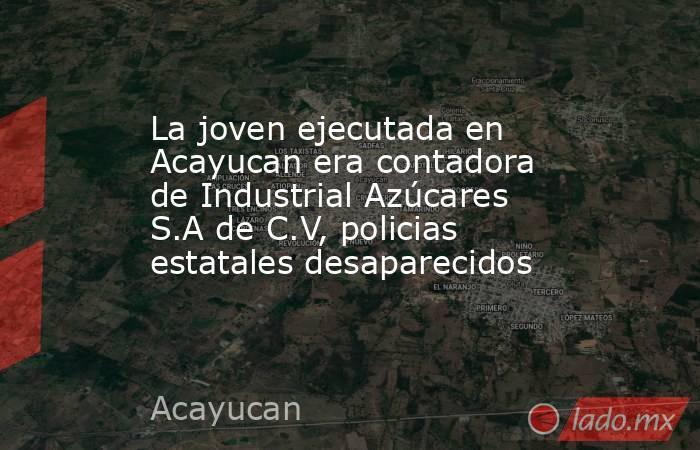 La joven ejecutada en Acayucan era contadora de Industrial Azúcares S.A de C.V, policias estatales desaparecidos. Noticias en tiempo real