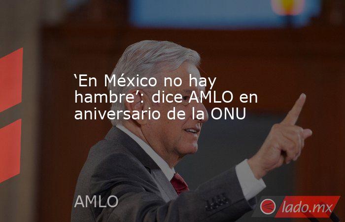 'En México no hay hambre': dice AMLO en aniversario de la ONU. Noticias en tiempo real