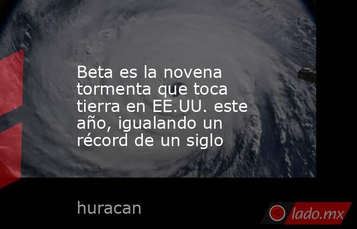 Beta es la novena tormenta que toca tierra en EE.UU. este año, igualando un récord de un siglo. Noticias en tiempo real