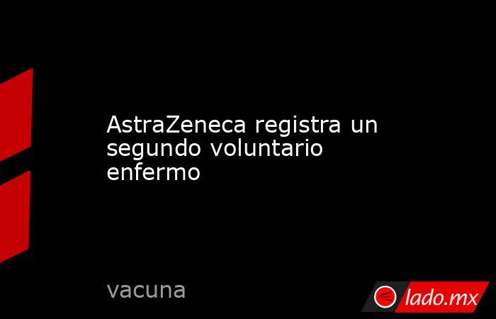 AstraZeneca registra un segundo voluntario enfermo. Noticias en tiempo real