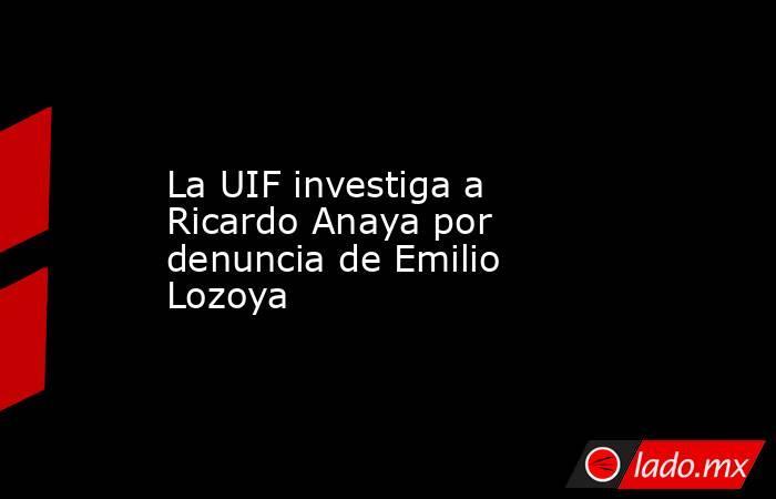 La UIF investiga a Ricardo Anaya por denuncia de Emilio Lozoya. Noticias en tiempo real