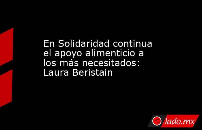 En Solidaridad continua el apoyo alimenticio a los más necesitados: Laura Beristain. Noticias en tiempo real