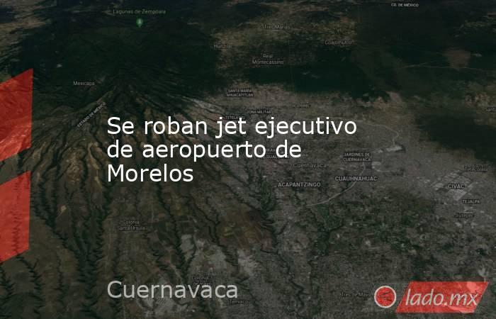 Se roban jet ejecutivo de aeropuerto de Morelos. Noticias en tiempo real