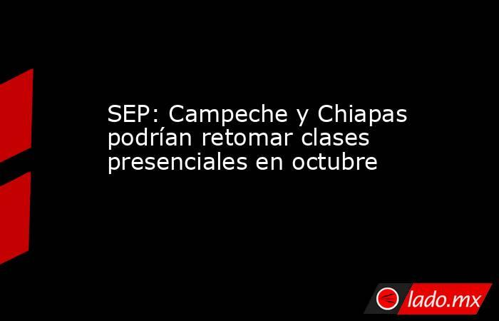 SEP: Campeche y Chiapas podrían retomar clases presenciales en octubre. Noticias en tiempo real