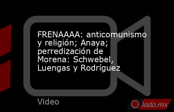 FRENAAAA: anticomunismo y religión; Anaya; perredización de Morena: Schwebel, Luengas y Rodríguez. Noticias en tiempo real