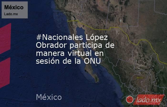 #Nacionales López Obrador participa de manera virtual en sesión de la ONU. Noticias en tiempo real