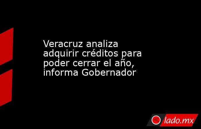 Veracruz analiza adquirir créditos para poder cerrar el año, informa Gobernador. Noticias en tiempo real