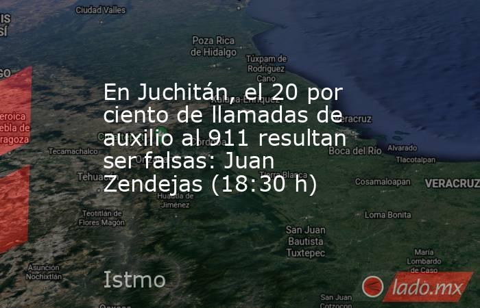 En Juchitán, el 20 por ciento de llamadas de auxilio al 911 resultan ser falsas: Juan Zendejas (18:30 h). Noticias en tiempo real
