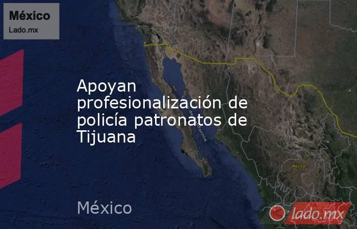 Apoyan profesionalización de policía patronatos de Tijuana. Noticias en tiempo real