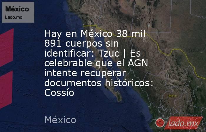Hay en México 38 mil 891 cuerpos sin identificar: Tzuc | Es celebrable que el AGN intente recuperar documentos históricos: Cossío. Noticias en tiempo real