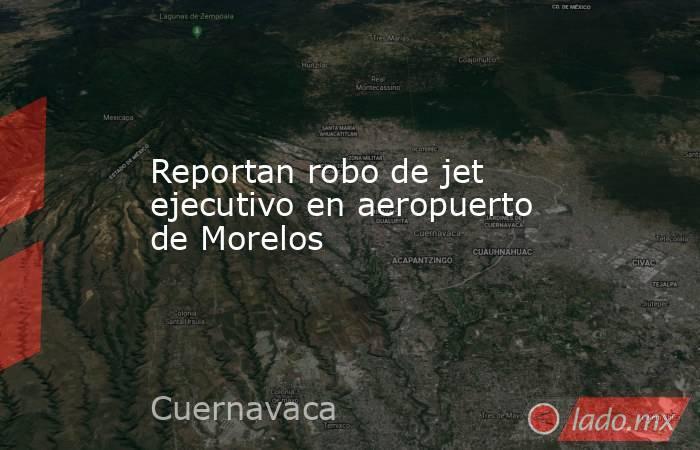 Reportan robo de jet ejecutivo en aeropuerto de Morelos . Noticias en tiempo real