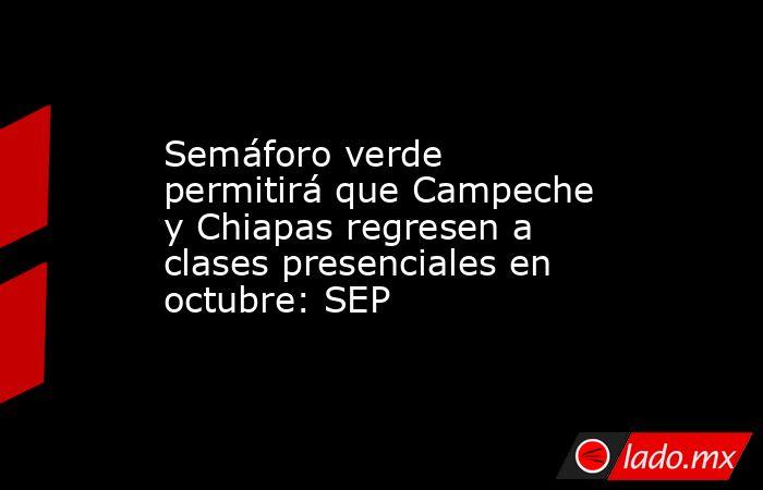 Semáforo verde permitirá que Campeche y Chiapas regresen a clases presenciales en octubre: SEP. Noticias en tiempo real