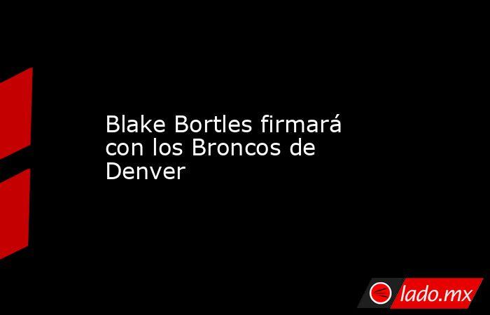 Blake Bortles firmará con los Broncos de Denver. Noticias en tiempo real