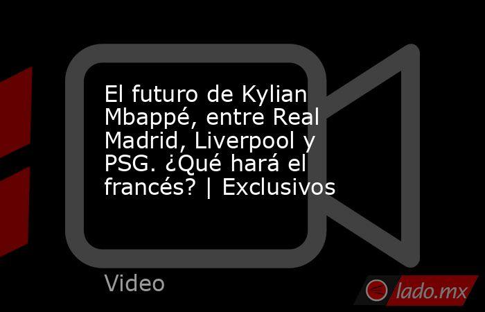 El futuro de Kylian Mbappé, entre Real Madrid, Liverpool y PSG. ¿Qué hará el francés? | Exclusivos. Noticias en tiempo real