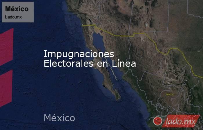 Impugnaciones Electorales en Línea. Noticias en tiempo real