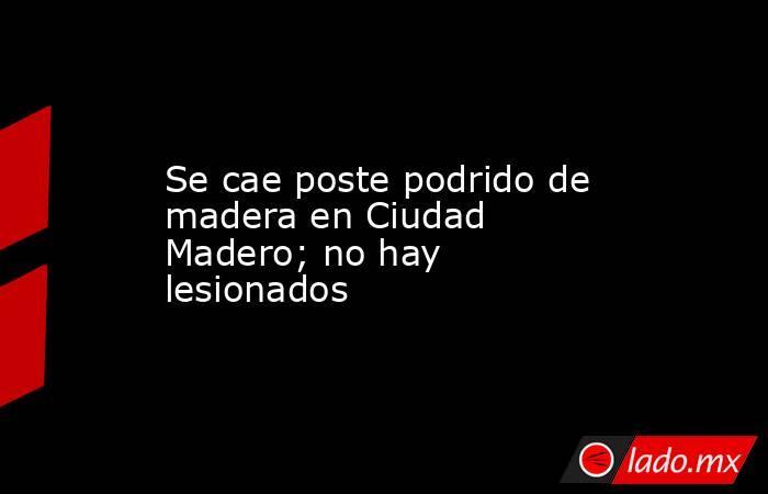 Se cae poste podrido de madera en Ciudad Madero; no hay lesionados. Noticias en tiempo real