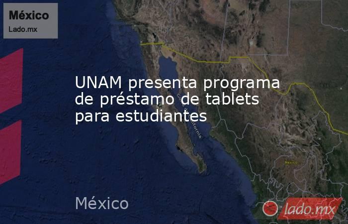 UNAM presenta programa de préstamo de tablets para estudiantes. Noticias en tiempo real