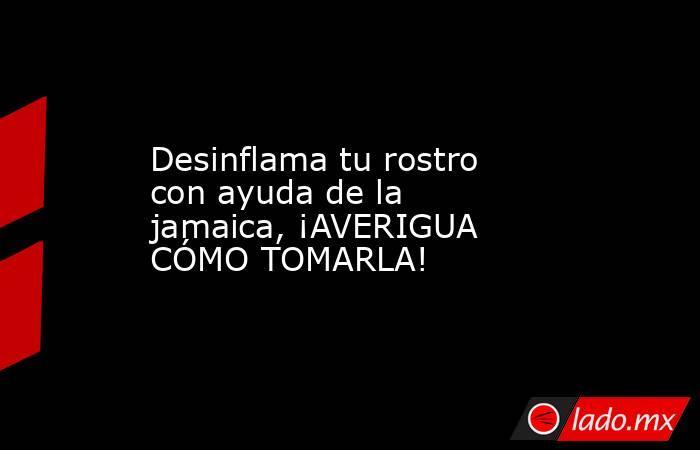 Desinflama tu rostro con ayuda de la jamaica, ¡AVERIGUA CÓMO TOMARLA!. Noticias en tiempo real