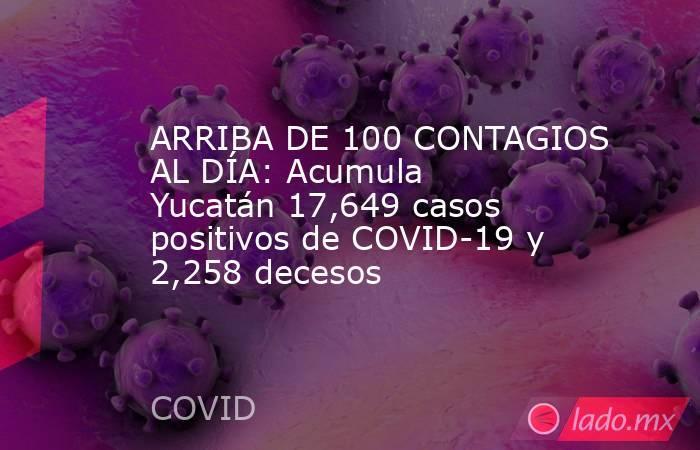 ARRIBA DE 100 CONTAGIOS AL DÍA: Acumula Yucatán 17,649 casos positivos de COVID-19 y 2,258 decesos. Noticias en tiempo real